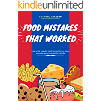 Food Mistakes That Worked: How Popular food items were invented and discovered by mistake