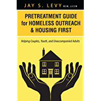 Pretreatment Guide for Homeless Outreach & Housing First: Helping Couples, Youth, and Unaccompanied Adults (Homeless…