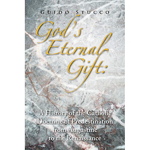 God's Eternal Gift: a History of the Catholic Doctrine of Predestination from Augustine to the Renaissance (English Edition)