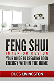 Feng Shui - Interior Design: Your Guide To Using Feng Shui To Create Good Energy Within Your Home