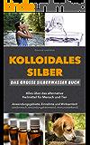 Kolloidales Silber: Das große Silberwasser Buch: Alles über das alternative Heilmittel für Mensch & Tier. Anwendungsgebiete, Einnahme und Wirksamkeit (natürliches Antibiotikum, Akne reduzieren, uvm)
