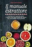 Il manuale dell'estrattore. Succhi, latti vegetali, salse e ricette che riutilizzano gli scarti, per una cucina senza…