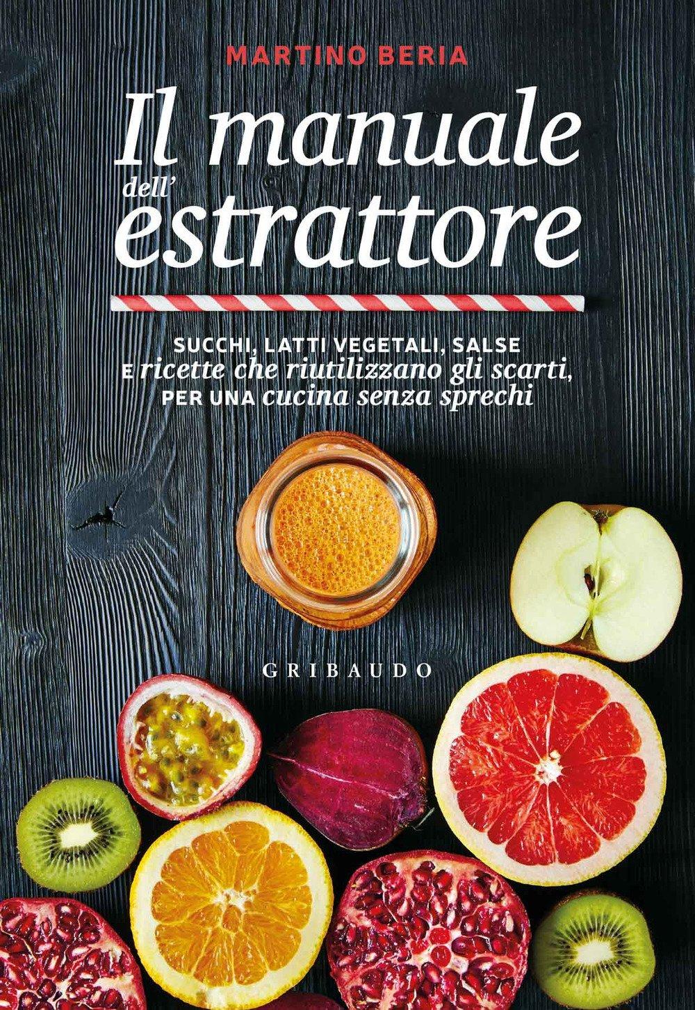 Il manuale dell'estrattore. Succhi, latti vegetali, salse e ricette che riutilizzano gli scarti, per una cucina senza sprechi - 2020 -