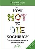 Das HOW NOT TO DIE Kochbuch: Mehr als 100 Rezepte, die helfen Krankheiten vorzubeugen und zu heilen