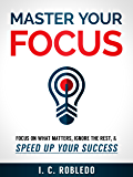 Master Your Focus: Focus on What Matters, Ignore the Rest, & Speed up Your Success (English Edition)