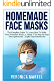 Homemade Face Masks: The Complete Guide To Learn How To Make Your Protective Masks at Home With Step-by-Step Descriptions and Graphic Representations