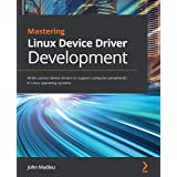 Mastering Linux Device Driver Development: Write custom device drivers to support computer peripherals in Linux operating sys