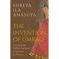The Invention of Umrao: Locating the Fabled Lucknow Courtesan in History