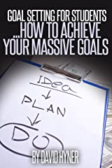 Goal Setting For Students using the MASSIVE goal principle: a guide for young adults on setting and achieving their massive goals both in life and for education. Kindle Edition