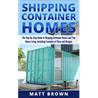 Shipping Container Homes: The Step-By-Step Guide to Shipping Container Homes and Tiny house living, Including Examples…