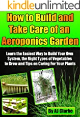 """How to Build and Take Care of an Aeroponic Garden """"Learn the Easiest Way to Build Your Own System, the Right Types of Vegetables to Grow and Tips on Caring For Your Plants"""""""
