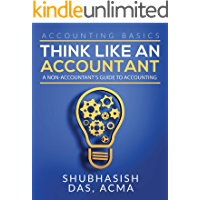 ACCOUNTING BASICS- THINK LIKE AN ACCOUNTANT: A non-accountant's guide to accounting, Beginner's handbook (Accounting for…