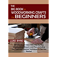 The Big Book of Woodworking Crafts for Beginners: DIY Woodwork Ideas With Step by Step Woodworking Projects and Plans…