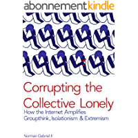 Corrupting the Collective Lonely: How the Internet Amplifies Groupthink and Isolationism (Goodbye, Computer Book 1…