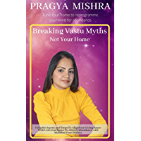 BREAKING VASTU MYTHS, NOT YOUR HOME: Valuable Inputs and Steps To Align Your Living Space With Universal Space To…