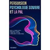 Persuasion, Psychologie Sombre et la PNL: Apprenez les Techniques Secrètes pour Influencer les Gens par la Manipulation, la P