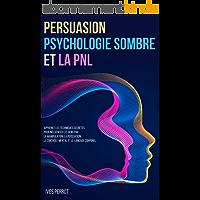 Persuasion, Psychologie Sombre et la PNL: Apprenez les Techniques Secrètes pour Influencer les Gens par la Manipulation…