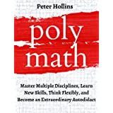 Polymath: Master Multiple Disciplines, Learn New Skills, Think Flexibly, and Become an Extraordinary Autodidact (Learning how