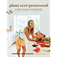 Plant Over Processed: 75 Simple & Delicious Plant-Based Recipes for Nourishing Your Body and Eating From the Earth…