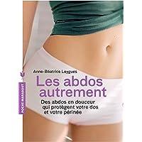 Les abdos autrement: Des abdos en douceur qui protègent votre dos et votre périnée