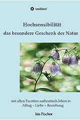 Hochsensibilität - das besondere Geschenk der Natur: mit allen Facetten authentisch leben in Alltag - Liebe - Beziehung Kindle Ausgabe