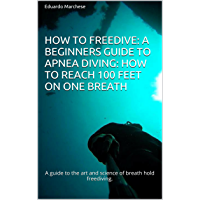 How to Freedive: A beginners guide to apnea diving: How to reach 100 feet on one breath: A guide to the art and science…