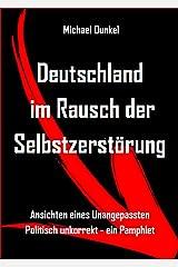 Deutschland im Rausch der Selbstzerstörung: Ansichten eines Unangepassten - Politisch unkorrekt - ein Pamphlet Kindle Ausgabe