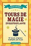 Abracadabra ! Tours de magies époustouflants : 60 tours originaux expliqués pas à pas