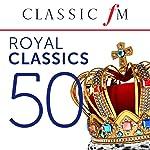 50 Royal Classics (By Classic FM)