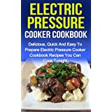 Electric Pressure Cooker Cookbook: Delicious, Quick And Easy To Prepare Electric Pressure Cooker Cookbook Recipes You Can Coo