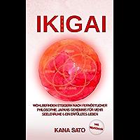 IKIGAI: Wohlbefinden steigern nach fernöstlicher Philosophie. Japans Geheimnis für mehr Seelenruhe & ein erfülltes Leben…