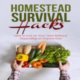 Homestead Survival Hacks How to Live on Your Own Without Depending on Anyone Else