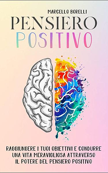 Il Pensiero Positivo Come Raggiungere I Tuoi Obiettivi E Condurre Una Vita Positiva Attraverso Il Potere Del Pensiero Ebook Borelli Marcello Amazon It Kindle Store