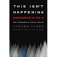 """This Isn't Happening: Radiohead's """"Kid A"""" and the Beginning of the 21st Century (English Edition)"""
