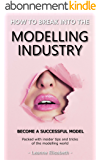HOW TO BREAK INTO THE MODELLING INDUSTRY: BECOME A SUCCESSFUL MODEL, Packed with insider tips & tricks of the modelling world (English Edition)