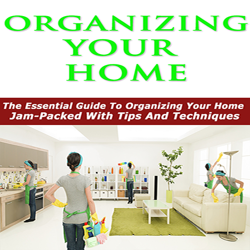 Organizing Your Home  : The Essential Guide To Organizing Your Home - Jam-Packed With Tips And Techniques