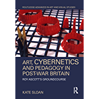 Art, Cybernetics and Pedagogy in Post-War Britain: Roy Ascott's Groundcourse (Routledge Advances in Art and Visual…