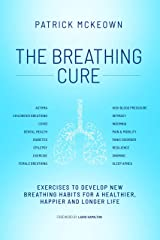 The Breathing Cure: Exercises to Develop New Breathing Habits for a Healthier, Happier and Longer Life Kindle Edition