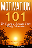 Motivation 101: Ten Ways to Increase Your Daily Motivation (Paul G. Brodie Seminar Series Book 1)