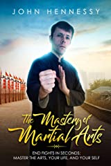 The Mastery of Martial Arts: End Fights in Seconds - Master the Arts, Your Life and Your Self Kindle Edition