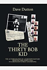 The Thirty Bob Kid: Autobiography of a Northern Bastard. From Factory Street (east) to Coronation Street and beyond Kindle Edition