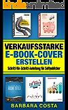 Verkaufsstarke E-Book-Cover erstellen: Schritt-für-Schritt-Anleitung für Selfpublisher.Professionelle E-Book-Cover einfach erstellen.