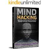 Mind Hacking: Scopri Tutte le Tecniche segrete di Persuasione e Manipolazione Mentale. Impara ad Analizzare il Linguaggio non