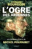 L'ogre des Ardennes: Les derniers secrets de Michel Fourniret
