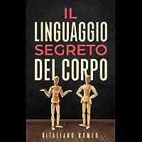 Il Linguaggio Segreto del Corpo: Impara a decodificare la comunicazione non verbale e ad analizzare le persone nella…