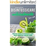 Disintossicare naturalmente: Sani e belli Rimedi facili e naturali per disintossicare il corpo, purgare, perdere peso e aumen