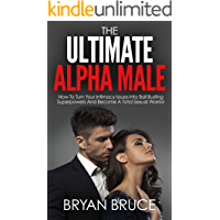 The Ultimate Alpha Male: How To Turn Your Intimacy Issues Into Ball Busting Superpowers And Become A Total Sexual…