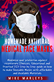 Homemade Antiviral Medical Face Masks. Maximize Your Protection Against Viruses, Flu And Other Respiratory Illnesses: Educational And Practical DIY Step-By-Step Guide On How To Make Reusable Masks