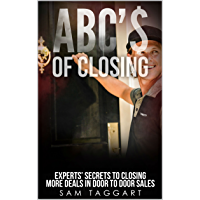 ABC'$ of Closing: Experts' Secrets To Closing More Deals In Door To Door Sales (English Edition)