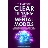 The Art of Clear Thinking and Mental Models: Great Guide to Learn the Art of Clear Thinking, Unlimited Memory, Emotional…